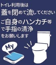 トイレ利用後は蓋を閉めて流してください。またハンカチ等で手指の清浄をお願いします